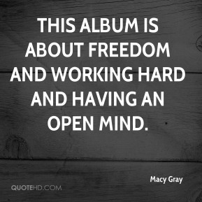 Macy Gray  - This album is about freedom and working hard and having an open mind.