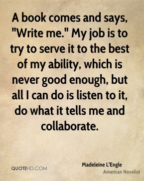 """A book comes and says, """"Write me."""" My job is to try to serve it to the best of my ability, which is never good enough, but all I can do is listen to it, do what it tells me and collaborate."""