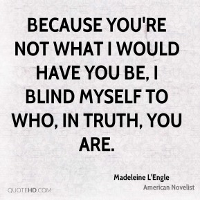 Madeleine L'Engle - Because you're not what I would have you be, I blind myself to who, in truth, you are.