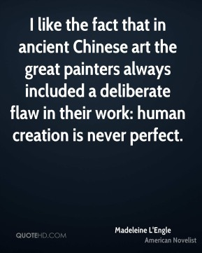 Madeleine L'Engle - I like the fact that in ancient Chinese art the great painters always included a deliberate flaw in their work: human creation is never perfect.