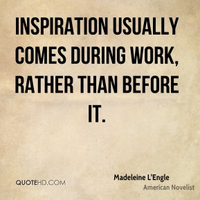 Madeleine L'Engle - Inspiration usually comes during work, rather than before it.
