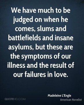 Madeleine L'Engle - We have much to be judged on when he comes, slums and battlefields and insane asylums, but these are the symptoms of our illness and the result of our failures in love.
