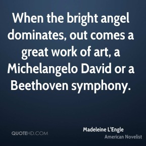 Madeleine L'Engle - When the bright angel dominates, out comes a great work of art, a Michelangelo David or a Beethoven symphony.
