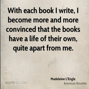 With each book I write, I become more and more convinced that the books have a life of their own, quite apart from me.