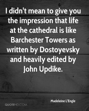 Madeleine L'Engle  - I didn't mean to give you the impression that life at the cathedral is like Barchester Towers as written by Dostoyevsky and heavily edited by John Updike.