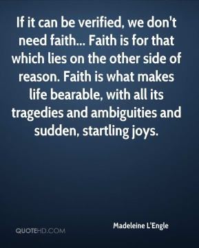 Madeleine L'Engle  - If it can be verified, we don't need faith... Faith is for that which lies on the other side of reason. Faith is what makes life bearable, with all its tragedies and ambiguities and sudden, startling joys.