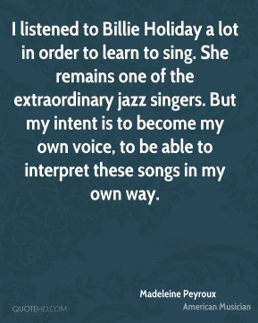 Madeleine Peyroux - I listened to Billie Holiday a lot in order to learn to sing. She remains one of the extraordinary jazz singers. But my intent is to become my own voice, to be able to interpret these songs in my own way.