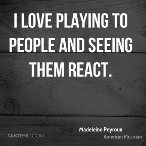 I love playing to people and seeing them react.