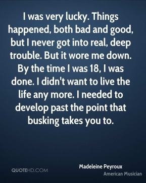 I was very lucky. Things happened, both bad and good, but I never got into real, deep trouble. But it wore me down. By the time I was 18, I was done. I didn't want to live the life any more. I needed to develop past the point that busking takes you to.