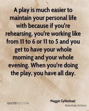 Maggie Gyllenhaal - A play is much easier to maintain your personal life with because if you're rehearsing, you're working like from 11 to 6 or 11 to 5 and you get to have your whole morning and your whole evening. When you're doing the play, you have all day.