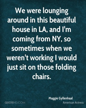 Maggie Gyllenhaal - We were lounging around in this beautiful house in LA, and I'm coming from NY, so sometimes when we weren't working I would just sit on those folding chairs.