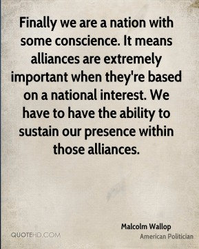 Finally we are a nation with some conscience. It means alliances are extremely important when they're based on a national interest. We have to have the ability to sustain our presence within those alliances.