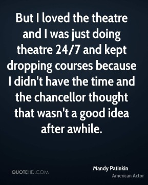 Mandy Patinkin - But I loved the theatre and I was just doing theatre 24/7 and kept dropping courses because I didn't have the time and the chancellor thought that wasn't a good idea after awhile.