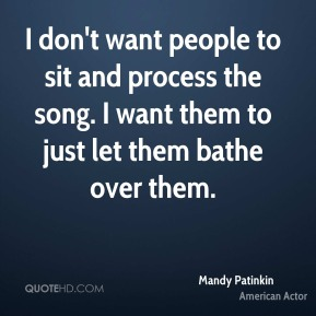 I don't want people to sit and process the song. I want them to just let them bathe over them.
