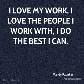 I love my work, I love the people I work with, I do the best I can.