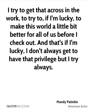 I try to get that across in the work, to try to, if I'm lucky, to make this world a little bit better for all of us before I check out. And that's if I'm lucky, I don't always get to have that privilege but I try always.