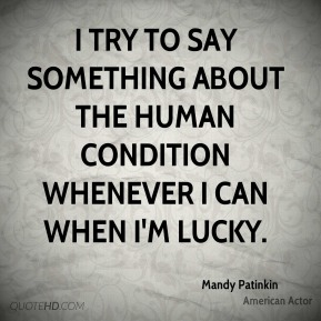 I try to say something about the human condition whenever I can when I'm lucky.
