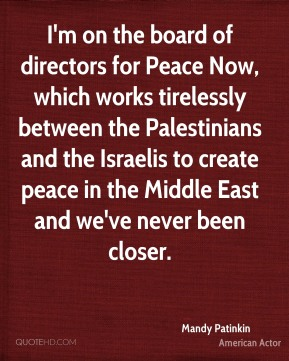 Mandy Patinkin - I'm on the board of directors for Peace Now, which works tirelessly between the Palestinians and the Israelis to create peace in the Middle East and we've never been closer.