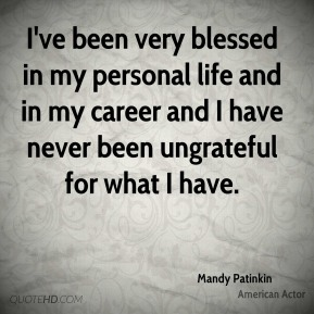 Mandy Patinkin - I've been very blessed in my personal life and in my career and I have never been ungrateful for what I have.