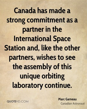 Marc Garneau - Canada has made a strong commitment as a partner in the International Space Station and, like the other partners, wishes to see the assembly of this unique orbiting laboratory continue.
