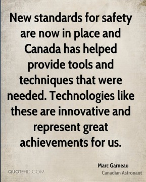 New standards for safety are now in place and Canada has helped provide tools and techniques that were needed. Technologies like these are innovative and represent great achievements for us.