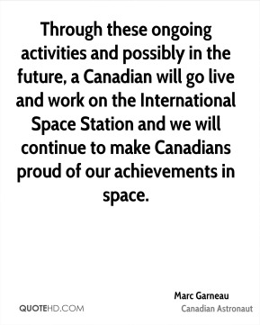 Through these ongoing activities and possibly in the future, a Canadian will go live and work on the International Space Station and we will continue to make Canadians proud of our achievements in space.