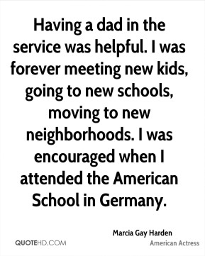 Marcia Gay Harden - Having a dad in the service was helpful. I was forever meeting new kids, going to new schools, moving to new neighborhoods. I was encouraged when I attended the American School in Germany.