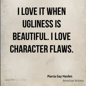 Marcia Gay Harden - I love it when ugliness is beautiful. I love character flaws.