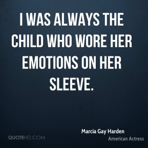Marcia Gay Harden - I was always the child who wore her emotions on her sleeve.