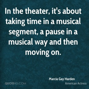 Marcia Gay Harden - In the theater, it's about taking time in a musical segment, a pause in a musical way and then moving on.