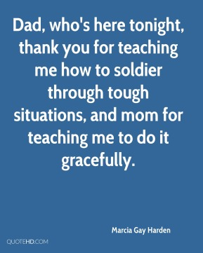 Marcia Gay Harden  - Dad, who's here tonight, thank you for teaching me how to soldier through tough situations, and mom for teaching me to do it gracefully.