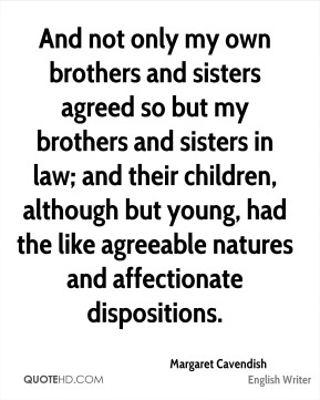And not only my own brothers and sisters agreed so but my brothers and sisters in law; and their children, although but young, had the like agreeable natures and affectionate dispositions.