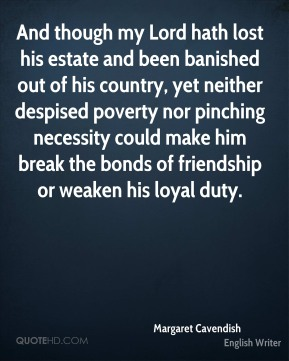 And though my Lord hath lost his estate and been banished out of his country, yet neither despised poverty nor pinching necessity could make him break the bonds of friendship or weaken his loyal duty.