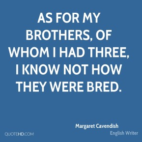 As for my brothers, of whom I had three, I know not how they were bred.