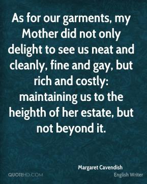 As for our garments, my Mother did not only delight to see us neat and cleanly, fine and gay, but rich and costly: maintaining us to the heighth of her estate, but not beyond it.