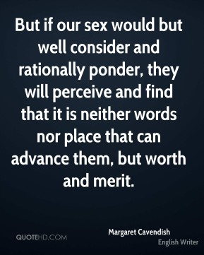 But if our sex would but well consider and rationally ponder, they will perceive and find that it is neither words nor place that can advance them, but worth and merit.