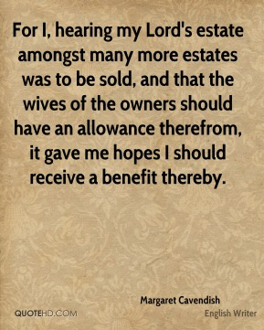 For I, hearing my Lord's estate amongst many more estates was to be sold, and that the wives of the owners should have an allowance therefrom, it gave me hopes I should receive a benefit thereby.