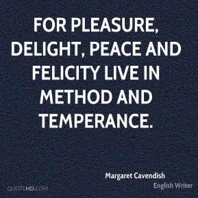 Margaret Cavendish - For Pleasure, Delight, Peace and Felicity live in method and temperance.