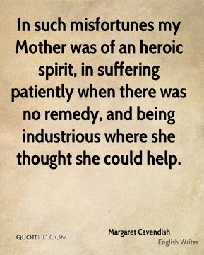 In such misfortunes my Mother was of an heroic spirit, in suffering patiently when there was no remedy, and being industrious where she thought she could help.