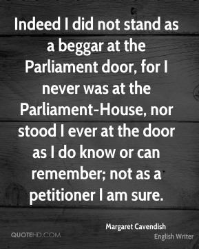 Margaret Cavendish - Indeed I did not stand as a beggar at the Parliament door, for I never was at the Parliament-House, nor stood I ever at the door as I do know or can remember; not as a petitioner I am sure.