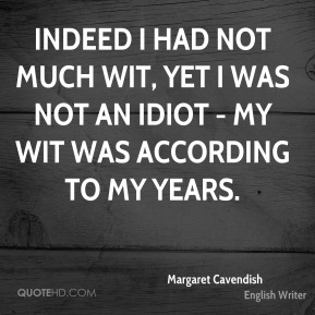 Indeed I had not much wit, yet I was not an idiot - my wit was according to my years.