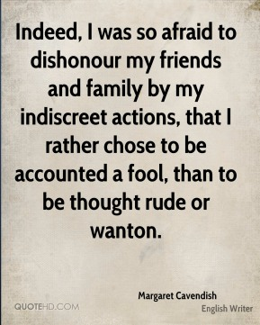 Indeed, I was so afraid to dishonour my friends and family by my indiscreet actions, that I rather chose to be accounted a fool, than to be thought rude or wanton.