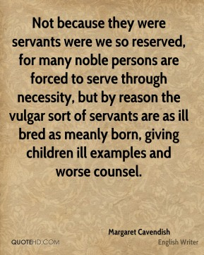 Not because they were servants were we so reserved, for many noble persons are forced to serve through necessity, but by reason the vulgar sort of servants are as ill bred as meanly born, giving children ill examples and worse counsel.