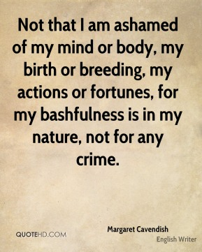 Not that I am ashamed of my mind or body, my birth or breeding, my actions or fortunes, for my bashfulness is in my nature, not for any crime.