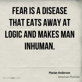 Marian Anderson - Fear is a disease that eats away at logic and makes man inhuman.