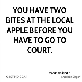 Marian Anderson  - You have two bites at the local apple before you have to go to court.