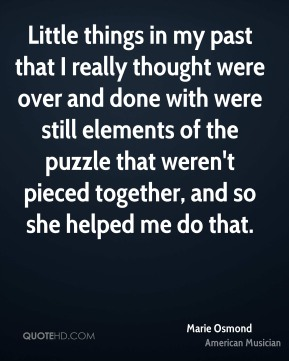 Marie Osmond - Little things in my past that I really thought were over and done with were still elements of the puzzle that weren't pieced together, and so she helped me do that.