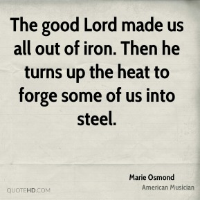 Marie Osmond - The good Lord made us all out of iron. Then he turns up the heat to forge some of us into steel.