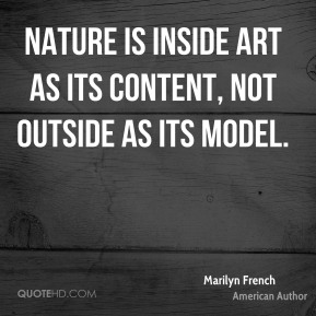 Nature is inside art as its content, not outside as its model.