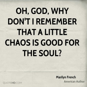 Oh, God, why don't I remember that a little chaos is good for the soul?
